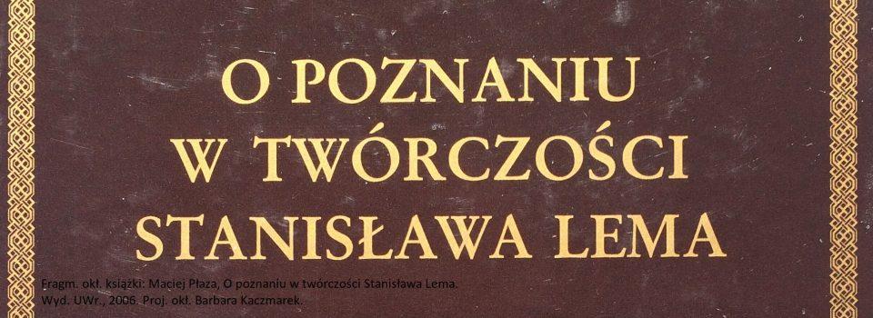 Maciej Płaza O poznaniu w twórczości Stanisława Lema